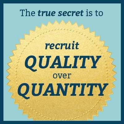 The true secret is to recruit quality over quantity
