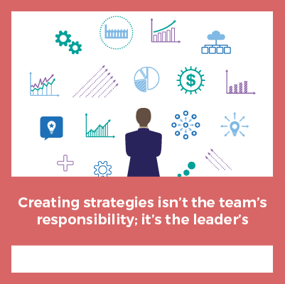 Creating Strategies Isn't The Team's Responsibility; It's The Leader's